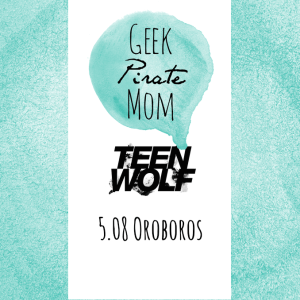 Geek.Pirate.Mom.  Teen Wolf 5.08 Oroboros